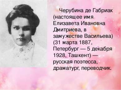 Черубина де Габриак (настоящее имя Елизавета Ивановна Дмитриева, в замужестве...