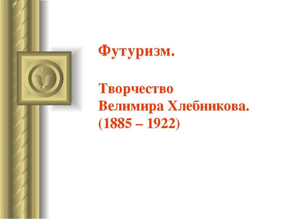 Футуризм. Творчество Велимира Хлебникова. (1885 – 1922)