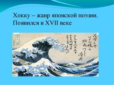 Хокку – жанр японской поэзии. Появился в XVII веке