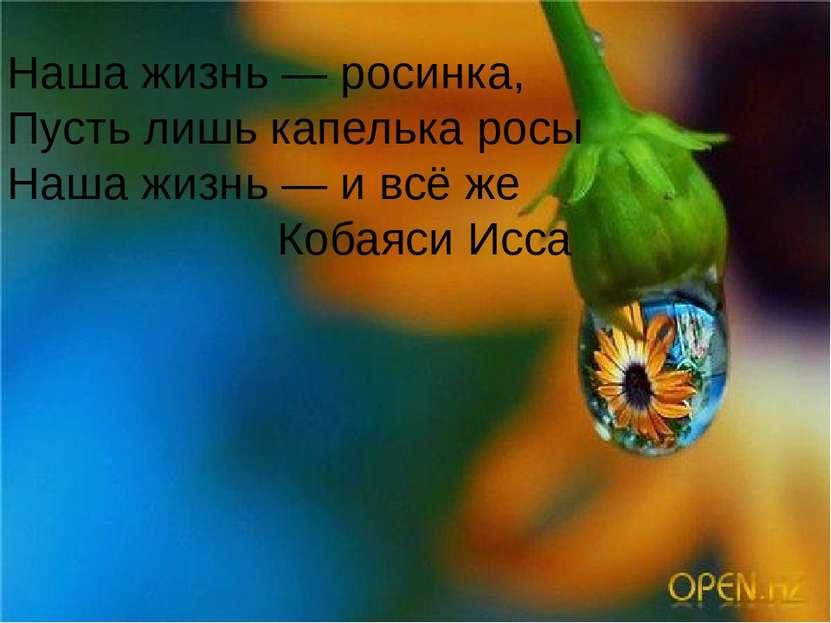 Наша жизнь — росинка, Пусть лишь капелька росы Наша жизнь — и всё же Кобаяси ...