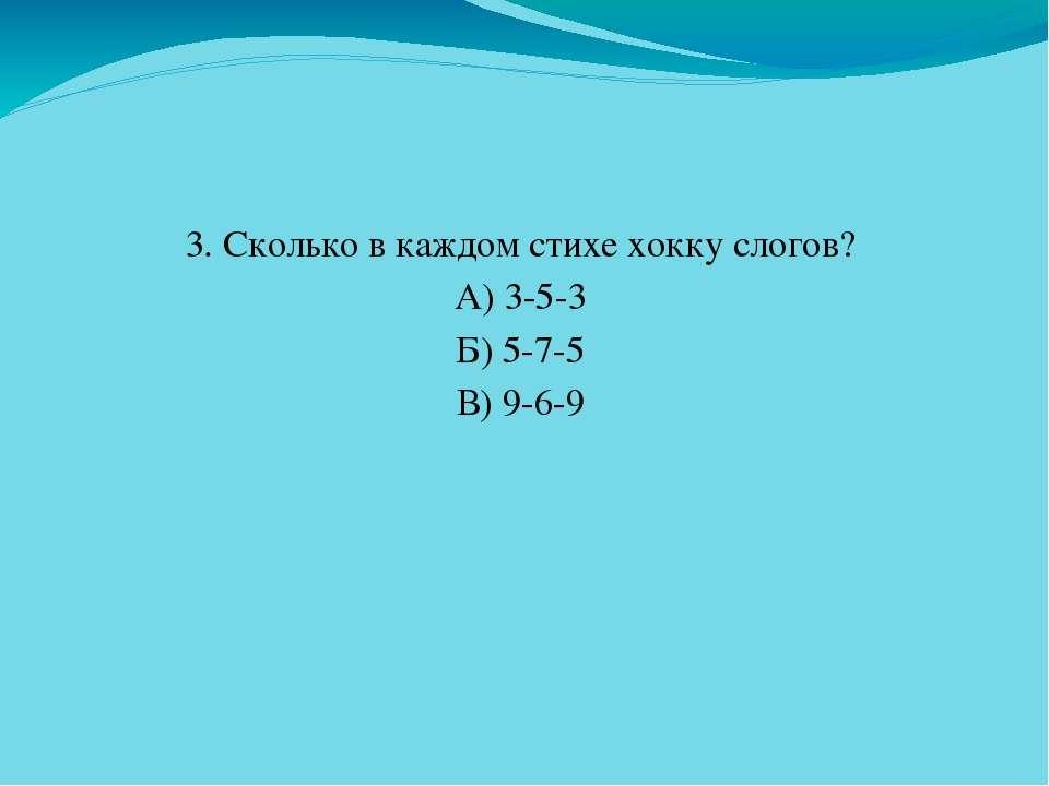 3. Сколько в каждом стихе хокку слогов? А) 3-5-3 Б) 5-7-5 В) 9-6-9
