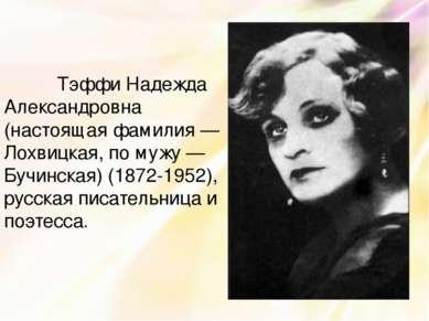 Тэффи Надежда Александровна (настоящая фамилия — Лохвицкая, по мужу — Бучинск...
