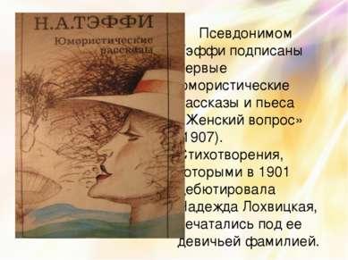 Псевдонимом Тэффи подписаны первые юмористические рассказы и пьеса «Женский в...