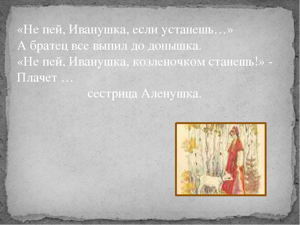 «Не пей, Иванушка, если устанешь…» А братец все выпил до донышка. «Не пей, Ив...