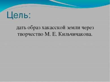 Цель: дать образ хакасской земли через творчество М. Е. Кильчичакова.