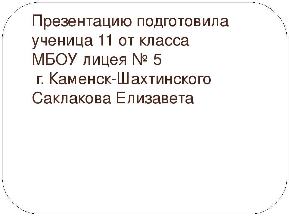 Презентацию подготовила ученица 11 от класса МБОУ лицея № 5 г. Каменск-Шахтин...