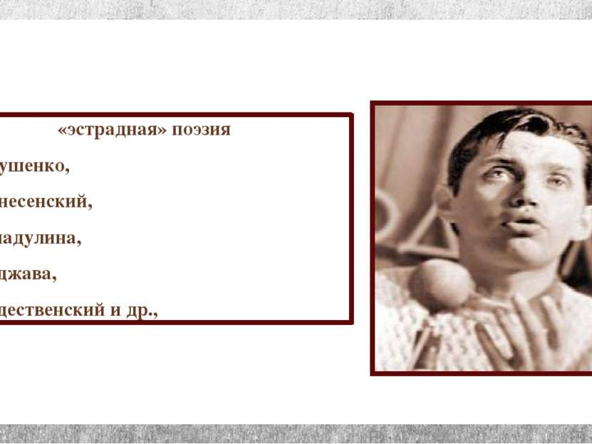 «эстрадная» поэзия Е.Евтушенко, А.Вознесенский, Б.Ахмадулина, Б.Окуджава, Р.Р...
