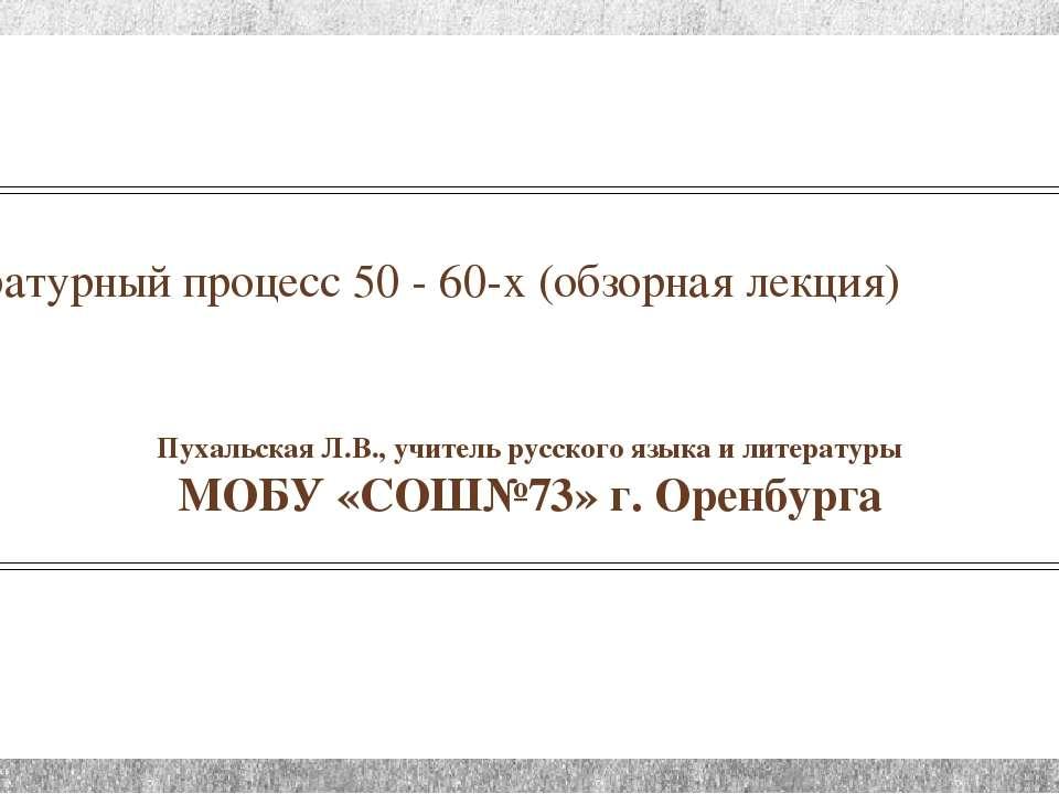 Литературный процесс 50 - 60-х (обзорная лекция) Пухальская Л.В., учитель рус...