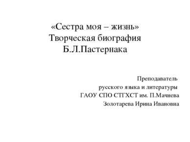 «Сестра моя – жизнь» Творческая биография Б.Л.Пастернака Преподаватель русско...