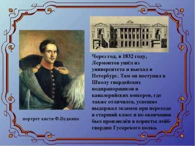 Через год, в 1832 году, Лермонтов ушёл из университета и выехал в Петербург. ...