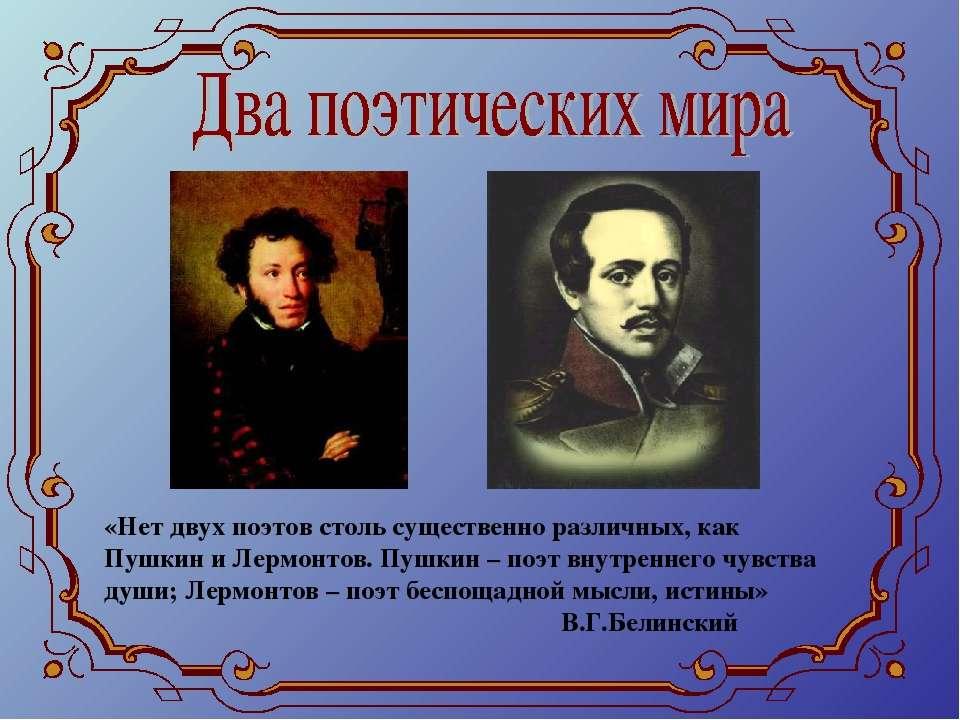 «Нет двух поэтов столь существенно различных, как Пушкин и Лермонтов. Пушкин ...