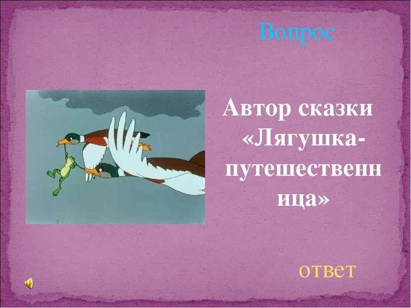 Вопрос Автор сказки «Лягушка-путешественница» ответ