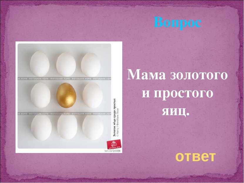 Вопрос Мама золотого и простого яиц. ответ