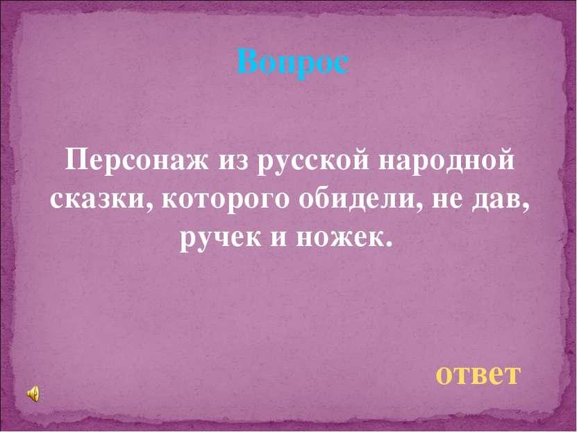 Вопрос Персонаж из русской народной сказки, которого обидели, не дав, ручек и...