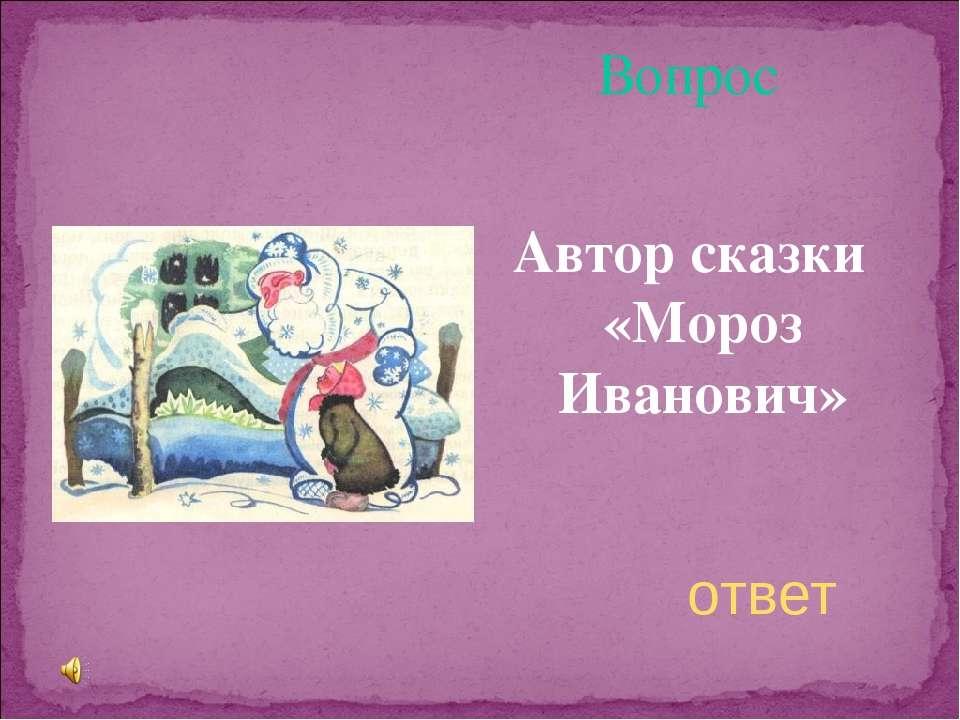Вопрос Автор сказки «Мороз Иванович» ответ