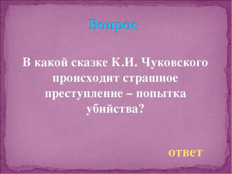 В какой сказке К.И. Чуковского происходит страшное преступление – попытка уби...