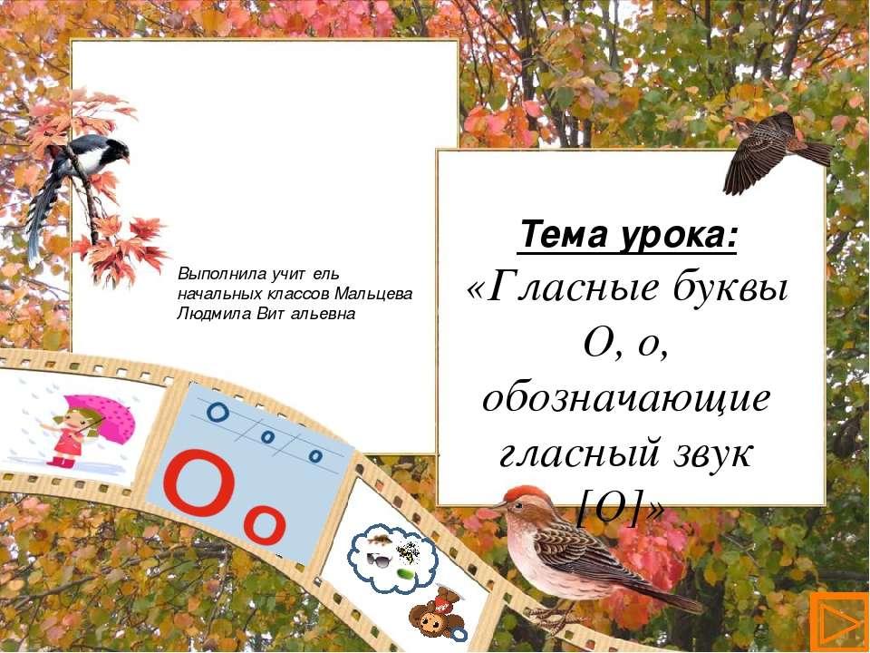 Тема урока: «Гласные буквы О, о, обозначающие гласный звук [О]» Презентация у...