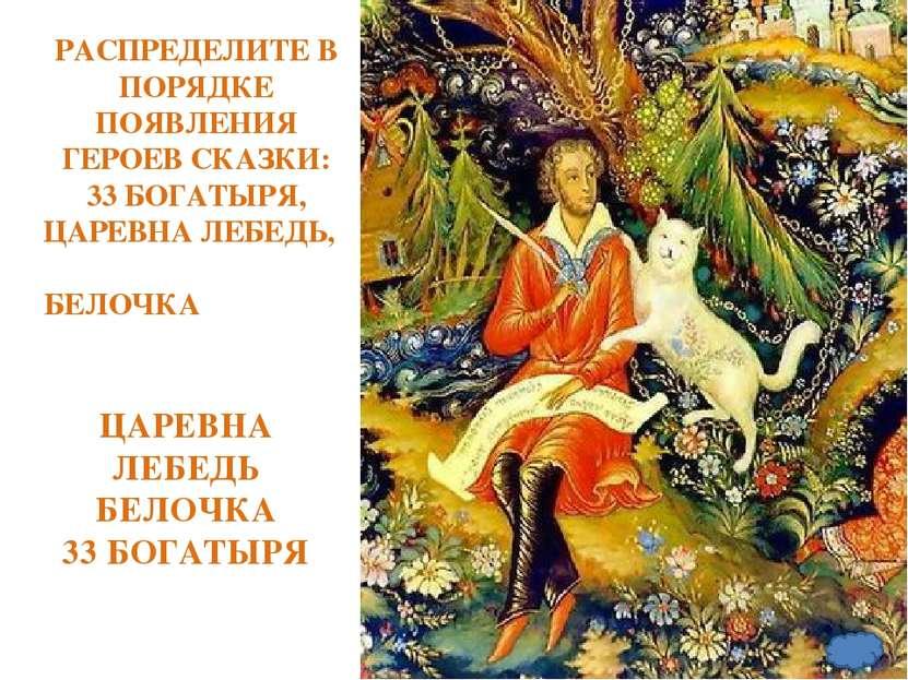 РАСПРЕДЕЛИТЕ В ПОРЯДКЕ ПОЯВЛЕНИЯ ГЕРОЕВ СКАЗКИ: 33 БОГАТЫРЯ, ЦАРЕВНА ЛЕБЕДЬ, ...