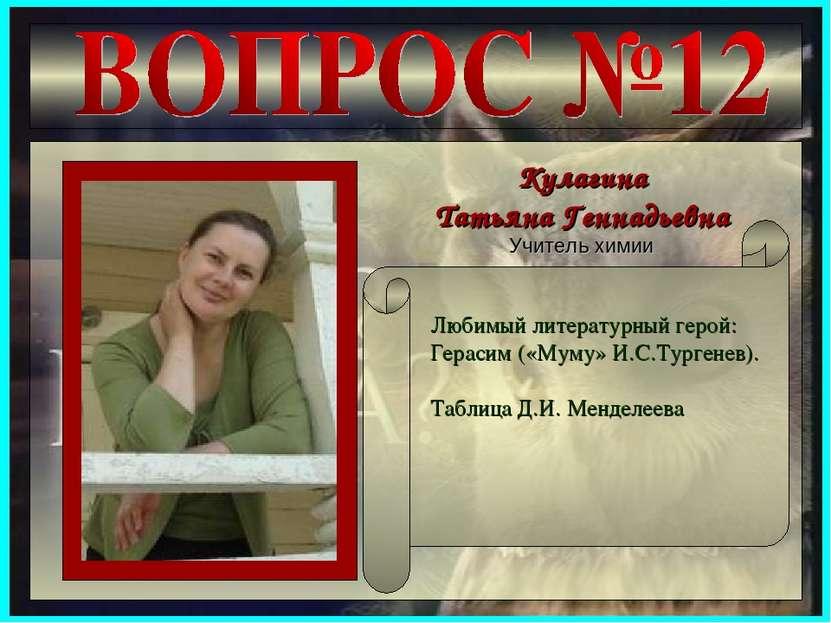 Кулагина Татьяна Геннадьевна Учитель химии Любимый литературный герой: Гераси...