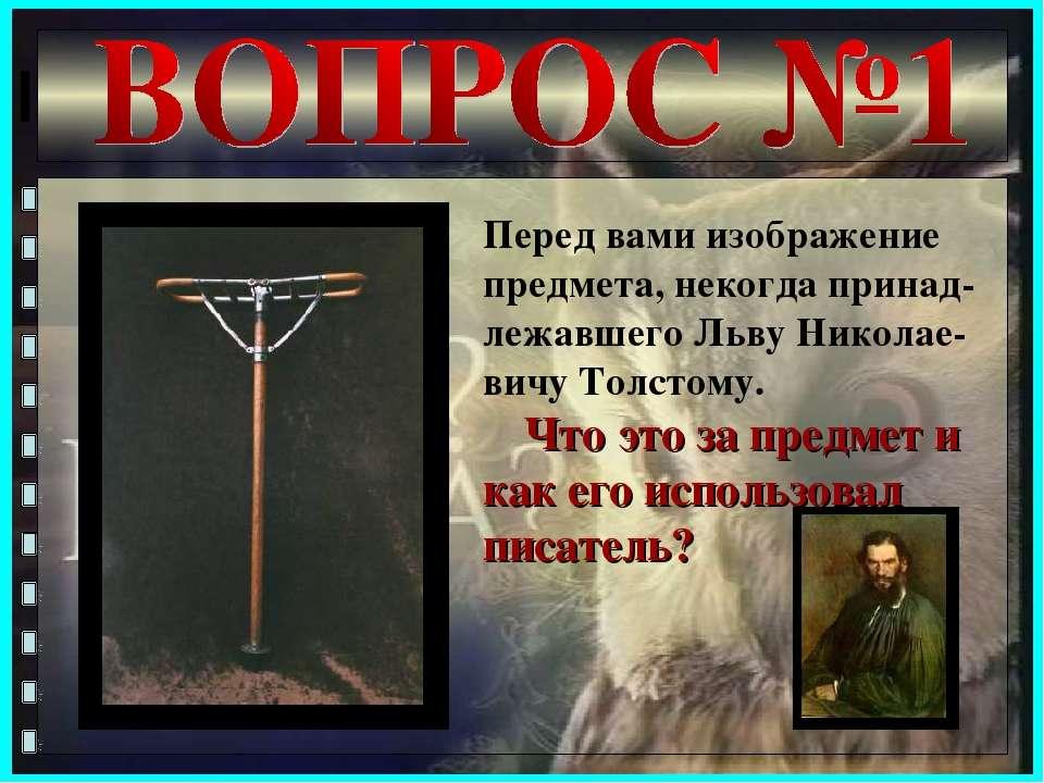 Перед вами изображение предмета, некогда принад-лежавшего Льву Николае-вичу Т...