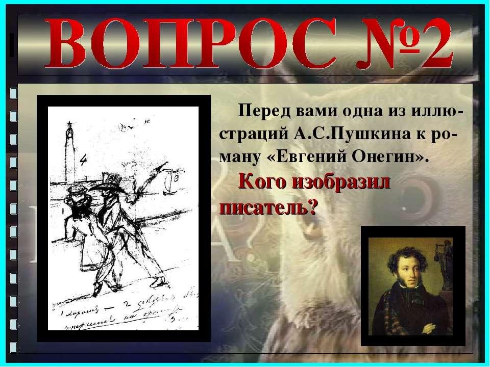 Перед вами одна из иллю-страций А.С.Пушкина к ро-ману «Евгений Онегин». Кого ...