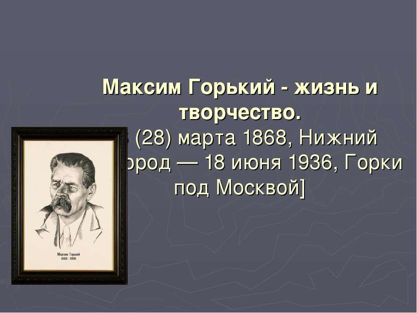 Максим Горький - жизнь и творчество. [16 (28) марта 1868, Нижний Новгород — 1...