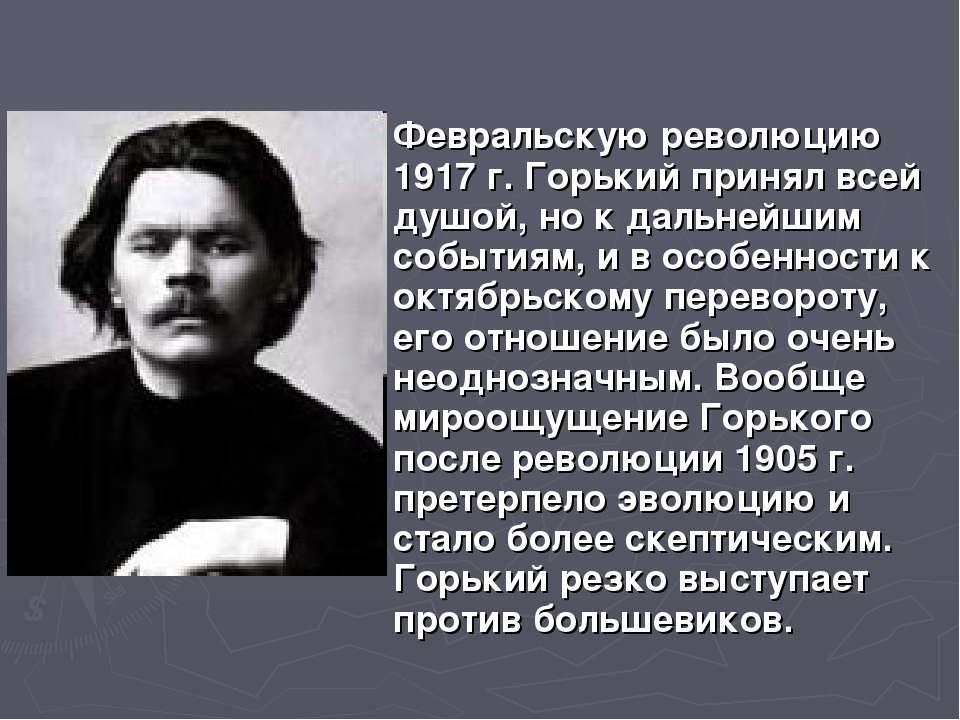 Февральскую революцию 1917 г. Горький принял всей душой, но к дальнейшим собы...