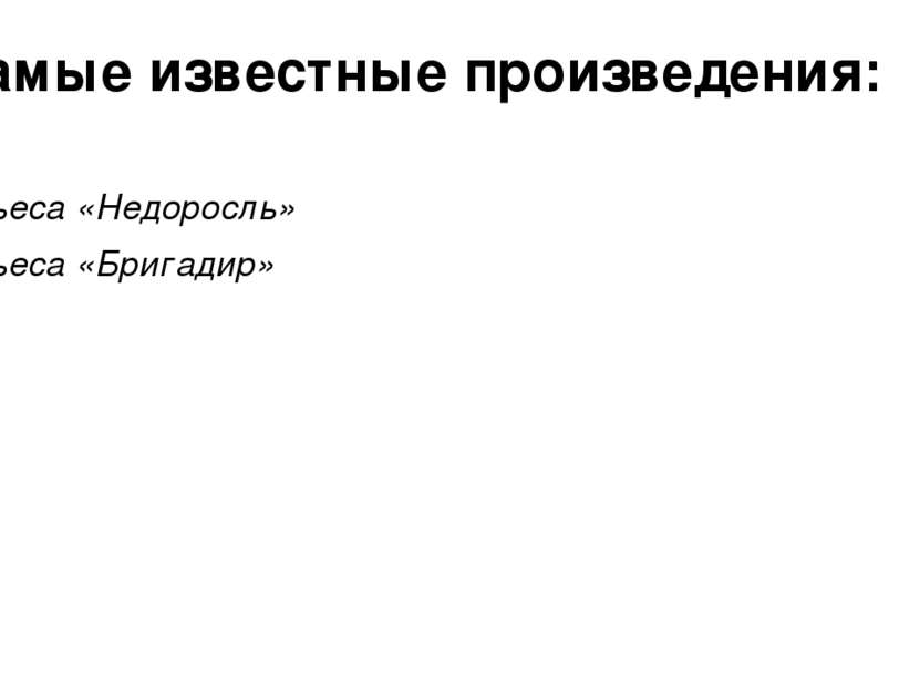 Самые известные произведения: Пьеса «Недоросль» Пьеса «Бригадир»