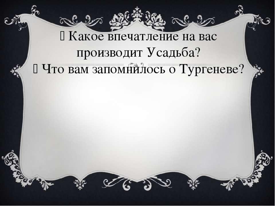 Какое впечатление на вас производит Усадьба? Что вам запомнилось о Тургеневе?
