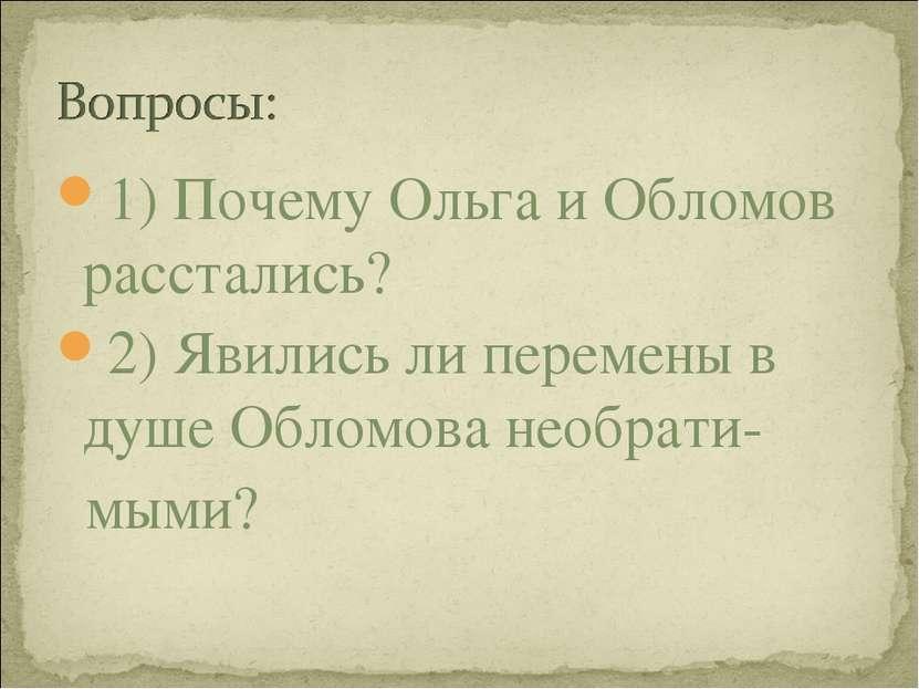 1) Почему Ольга и Обломов расстались? 2) Явились ли перемены в душе Обломова ...