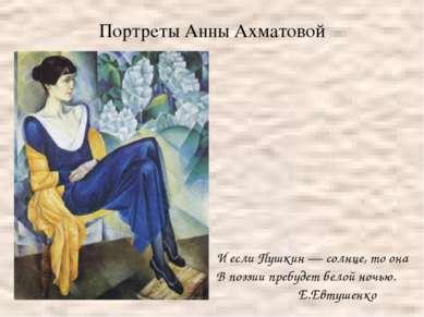 Портреты Анны Ахматовой И если Пушкин — солнце, то она В поэзии пребудет бело...