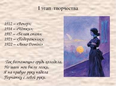 I этап творчества 1912 – «Вечер»; 1914 – «Чётки»; 1917 – «Белая стая»; 1921 –...