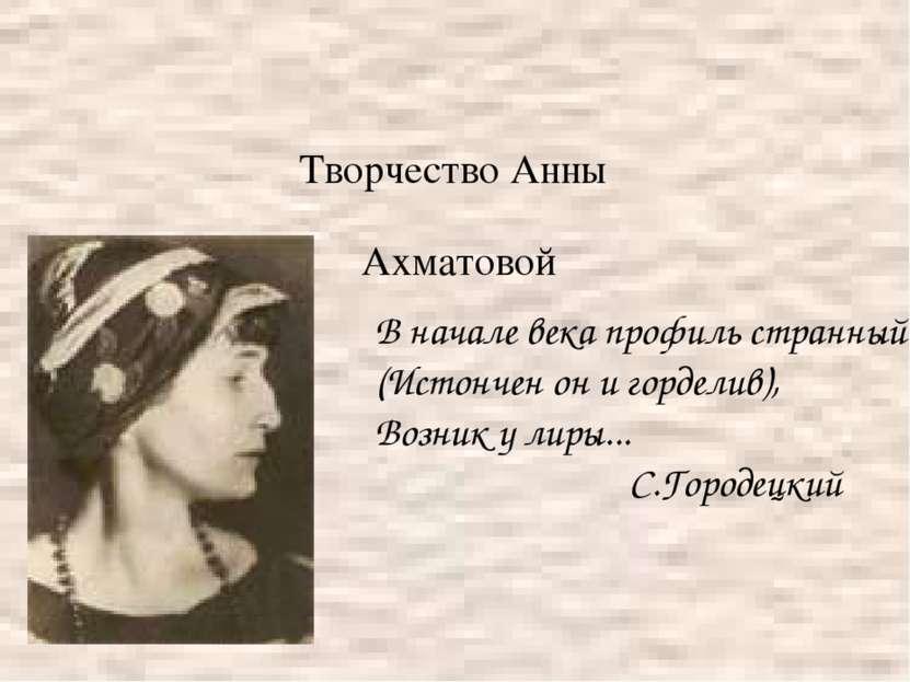 Творчество Анны Ахматовой В начале века профиль странный (Истончен он и горде...