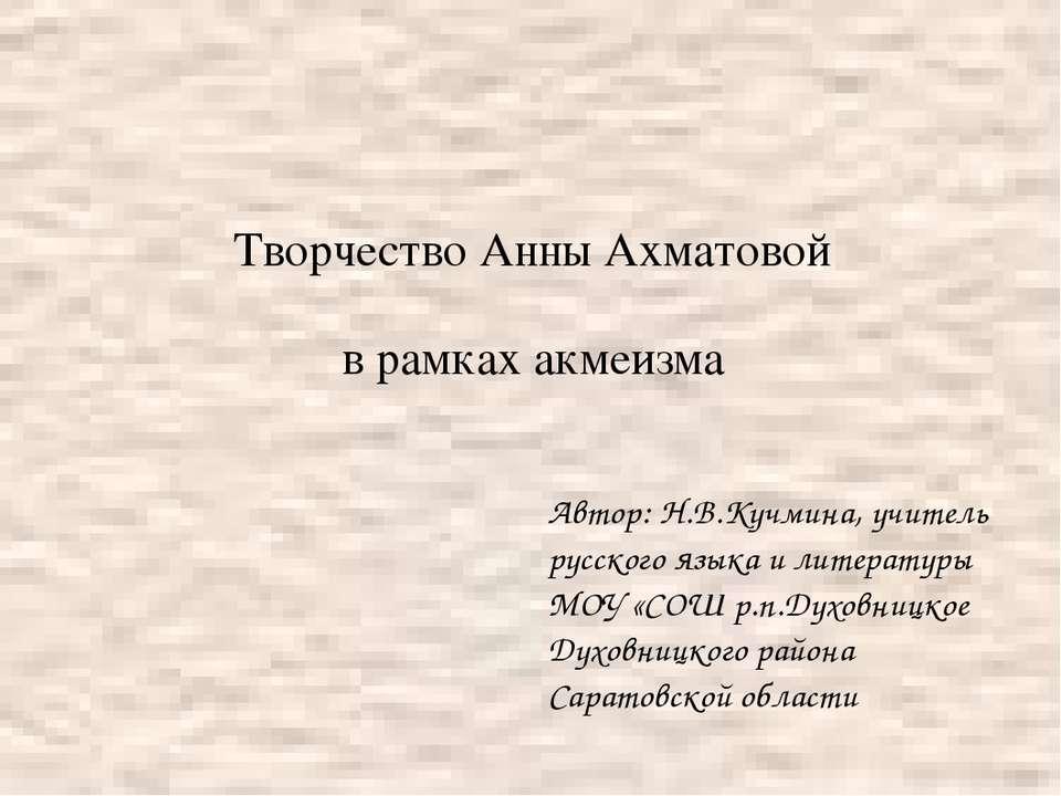 Творчество Анны Ахматовой в рамках акмеизма Автор: Н.В.Кучмина, учитель русск...