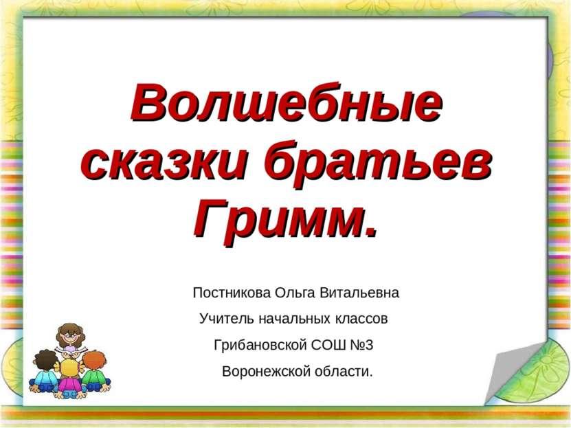 Волшебные сказки братьев Гримм. Постникова Ольга Витальевна Учитель начальных...