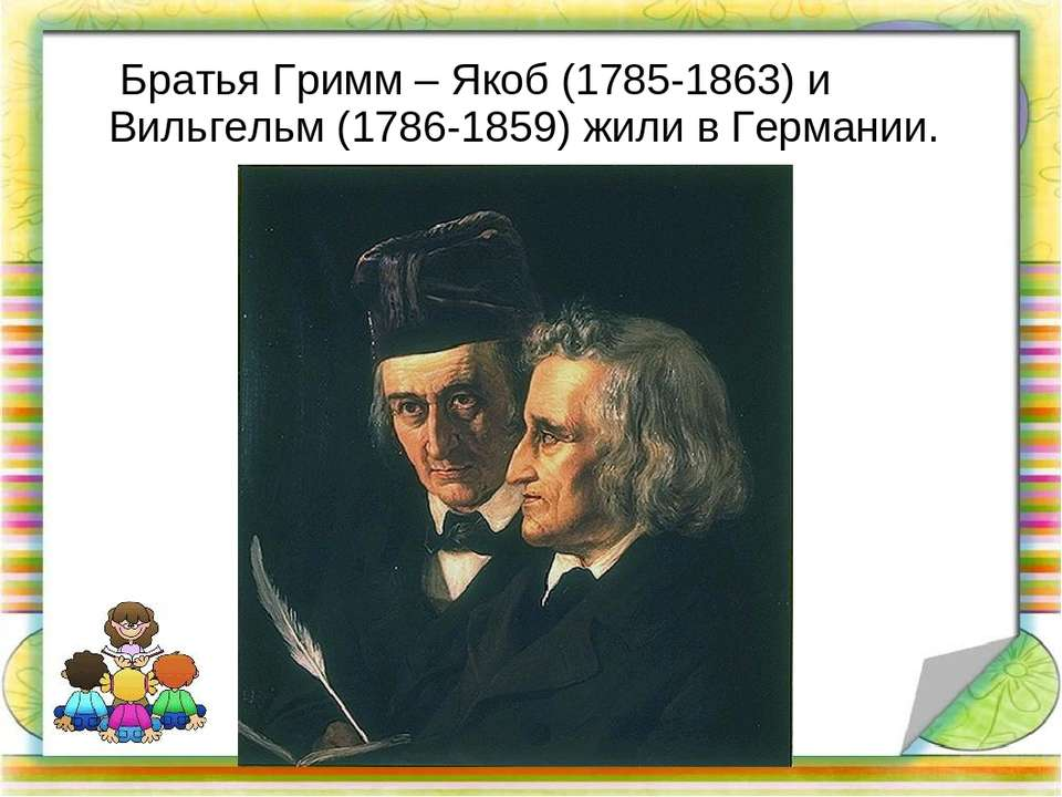 Братья Гримм – Якоб (1785-1863) и Вильгельм (1786-1859) жили в Германии.