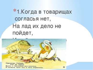 1.Когда в товарищах согласья нет, На лад их дело не пойдет, И выйдет из него ...