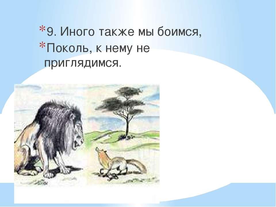 9. Иного также мы боимся, Поколь, к нему не приглядимся.