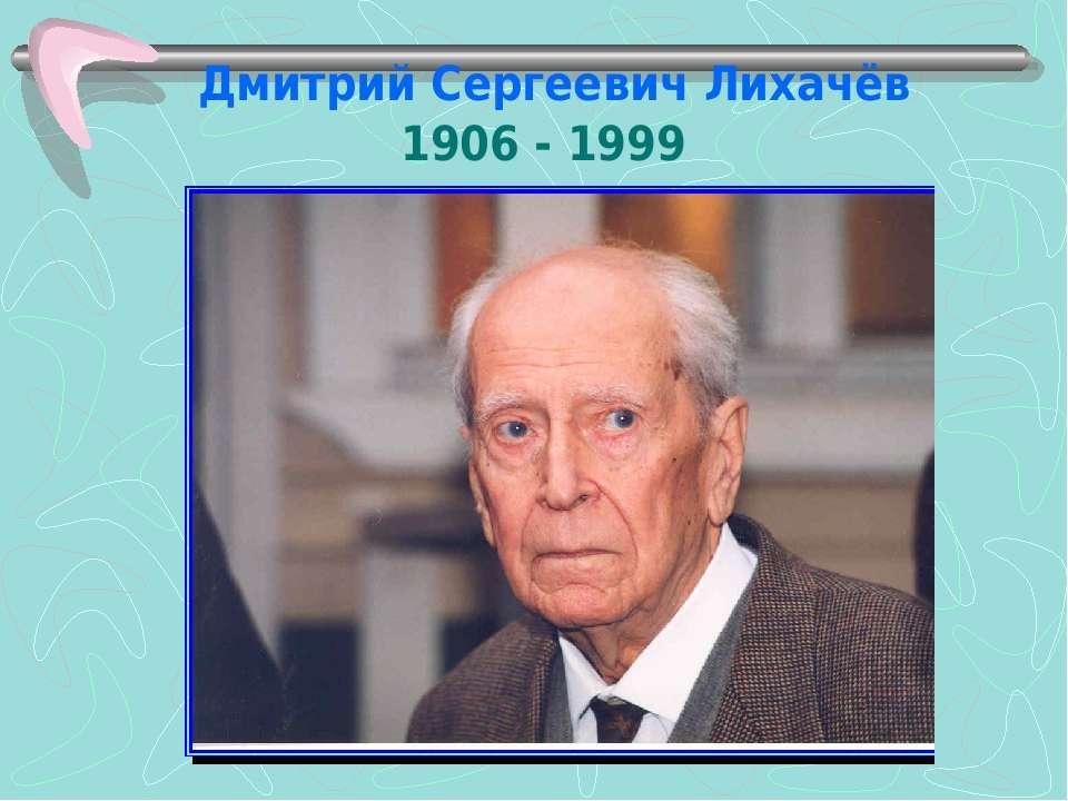 Дмитрий Сергеевич Лихачёв 1906 - 1999