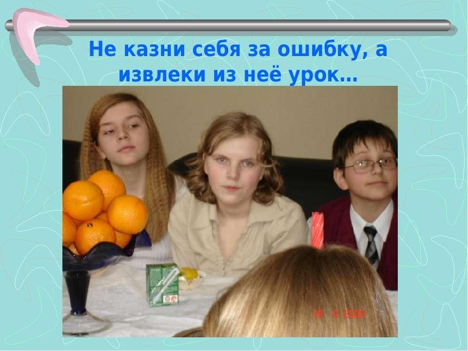 Не казни себя за ошибку, а извлеки из неё урок…