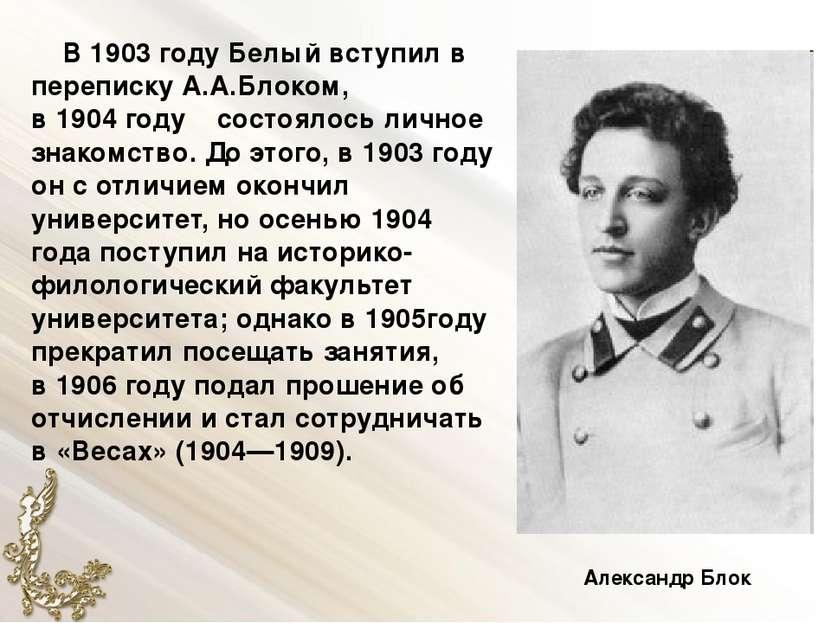 В1903году Белый вступил в перепискуА.А.Блоком, в1904году состоялось личн...