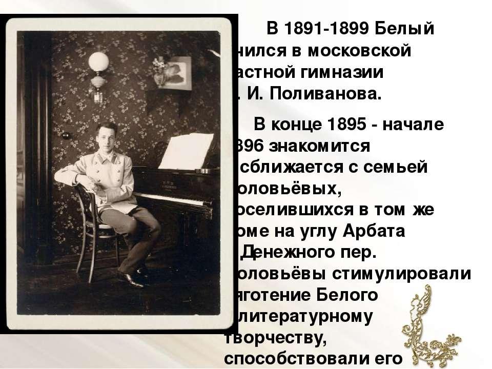 В1891-1899Белый учился вмосковской частной гимназии Л.И.Поливанова. Вко...