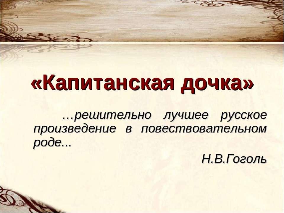 «Капитанская дочка» …решительно лучшее русское произведение в повествовательн...