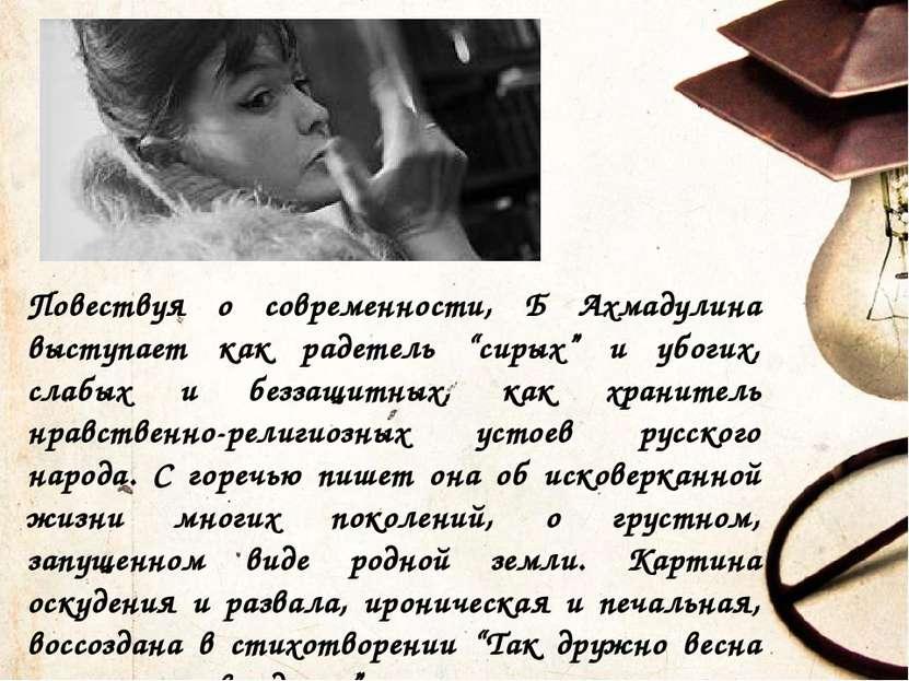 """Повествуя о современности, Б Ахмадулина выступает как радетель """"сирых"""" и убог..."""