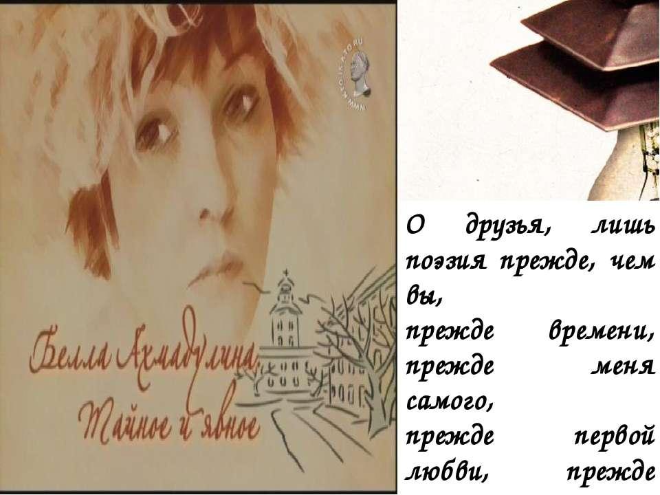 О друзья, лишь поэзия прежде, чем вы, прежде времени, прежде меня самого, пре...
