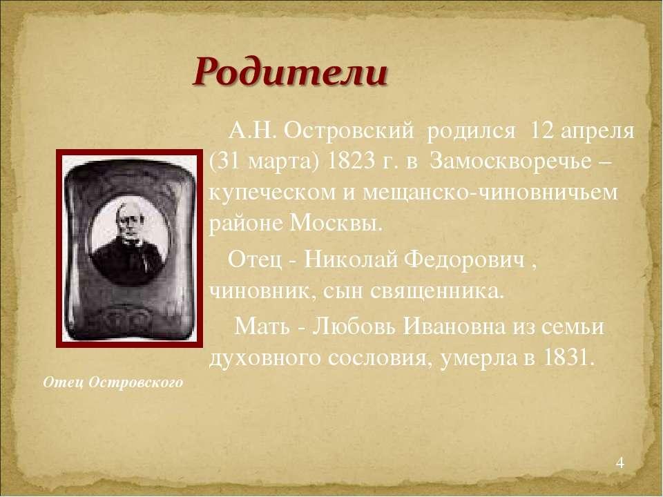 А.Н. Островский родился 12 апреля (31 марта) 1823 г. в Замоскворечье – куп...