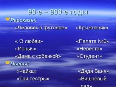 90-е – 900-е годы Рассказы: «Человек в футляре» «Крыжовник» « О любви» «Палат...