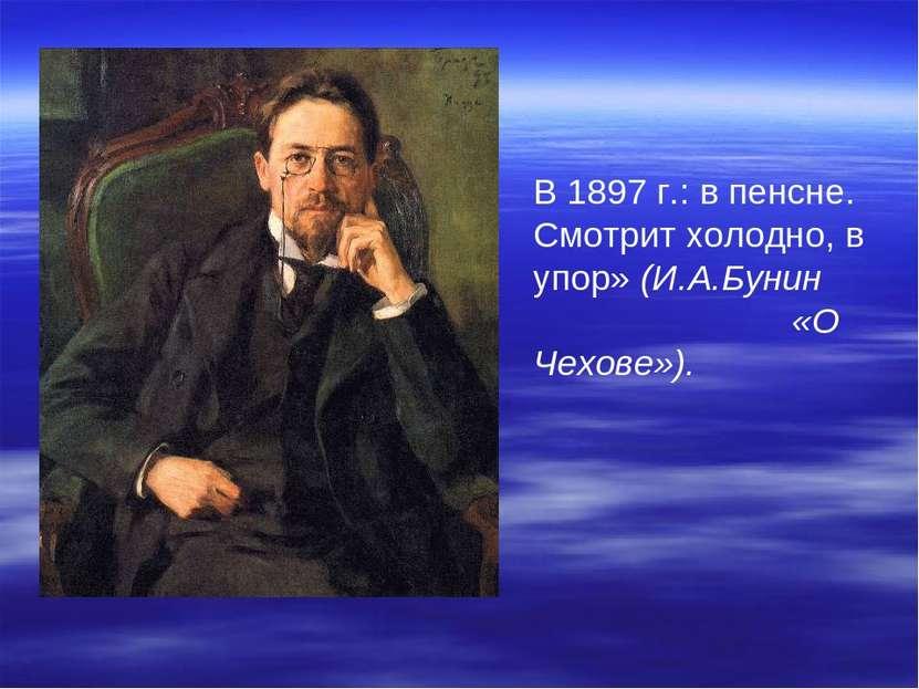 В 1897 г.: в пенсне. Смотрит холодно, в упор» (И.А.Бунин «О Чехове»).