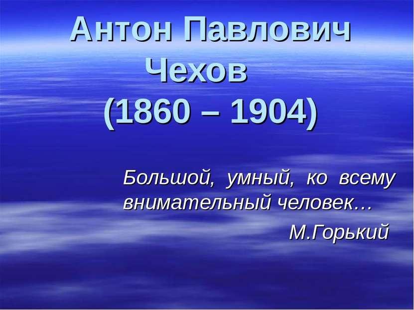 Антон Павлович Чехов (1860 – 1904) Большой, умный, ко всему внимательный чело...
