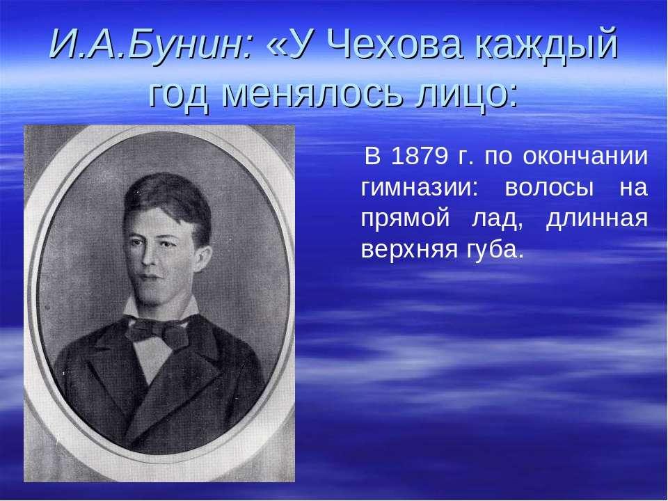 И.А.Бунин: «У Чехова каждый год менялось лицо: В 1879 г. по окончании гимнази...